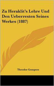 Zu Heraklit's Lehre Und Den Ueberresten Seines Werkes (1887) - Theodor Gomperz