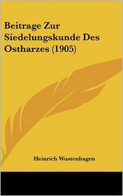 Beitrage Zur Siedelungskunde Des Ostharzes (1905)