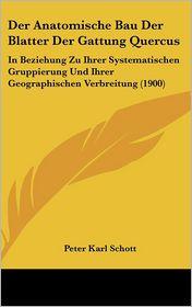 Der Anatomische Bau Der Blatter Der Gattung Quercus: In Beziehung Zu Ihrer Systematischen Gruppierung Und Ihrer Geographischen Verbreitung (1900) - Peter Karl Schott