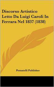 Discorso Artistico Letto Da Luigi Caroli In Ferrara Nel 1837 (1838) - Pomatelli Publisher