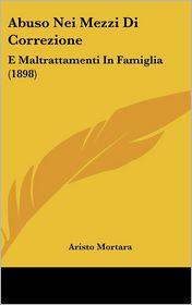 Abuso Nei Mezzi Di Correzione: E Maltrattamenti In Famiglia (1898) - Aristo Mortara