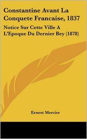 Constantine Avant La Conquete Francaise, 1837: Notice Sur Cette Ville A L'Epoque Du Dernier Bey (1878) - Ernest Mercier