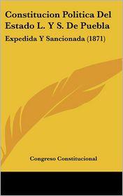 Constitucion Politica Del Estado L. Y S. De Puebla: Expedida Y Sancionada (1871) - Congreso Congreso Constitucional