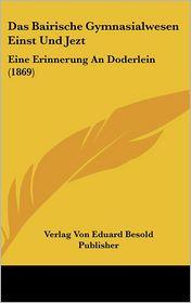 Das Bairische Gymnasialwesen Einst Und Jezt: Eine Erinnerung An Doderlein (1869) - Verlag Von Eduard Besold Publisher