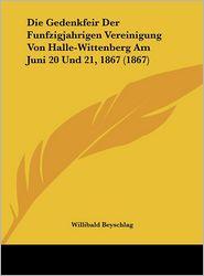 Die Gedenkfeir Der Funfzigjahrigen Vereinigung Von Halle-Wittenberg Am Juni 20 Und 21, 1867 (1867) - Willibald Beyschlag