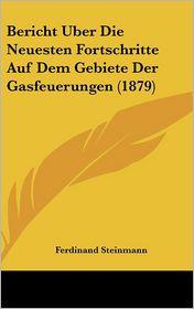 Bericht Uber Die Neuesten Fortschritte Auf Dem Gebiete Der Gasfeuerungen (1879) - Ferdinand Steinmann