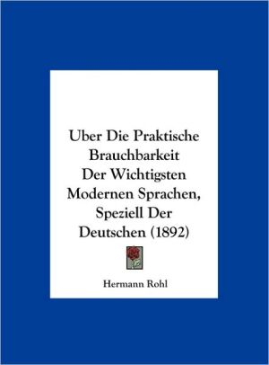 Uber Die Praktische Brauchbarkeit Der Wichtigsten Modernen Sprachen, Speziell Der Deutschen (1892) - Hermann Rohl