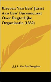 Brieven Van Een' Jurist Aan Een' Bureaucraat Over Regterlijke Organisatie (1852) - J. J. L. Van Der Brugghen