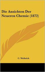 Die Ansichten Der Neueren Chemie (1872) - C. Weihrich