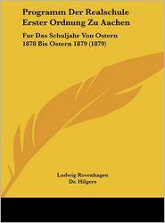 Programm Der Realschule Erster Ordnung Zu Aachen: Fur Das Schuljahr Von Ostern 1878 Bis Ostern 1879 (1879) - Ludwig Rovenhagen, Dr. Hilgers