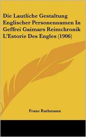 Die Lautliche Gestaltung Englischer Personennamen In Geffrei Gaimars Reimchronik L'Estorie Des Engles (1906) - Franz Rathmann
