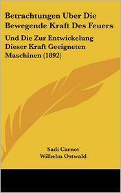 Betrachtungen Uber Die Bewegende Kraft Des Feuers: Und Die Zur Entwickelung Dieser Kraft Geeigneten Maschinen (1892)