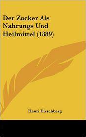 Der Zucker Als Nahrungs Und Heilmittel (1889) - Henri Hirschberg