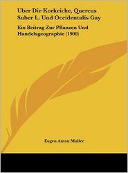 Uber Die Korkeiche, Quercus Suber L. Und Occidentalis Gay: Ein Beitrag Zur Pflanzen Und Handelsgeographie (1900) - Eugen Anton Muller