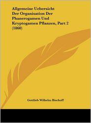 Allgemeine Uebersicht Der Organisation Der Phanerogamen Und Kryptogamen Pflanzen, Part 2 (1860) - Gottlieb Wilhelm Bischoff