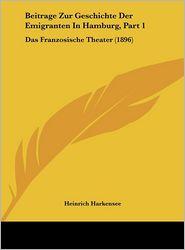 Beitrage Zur Geschichte Der Emigranten In Hamburg, Part 1: Das Franzosische Theater (1896) - Heinrich Harkensee