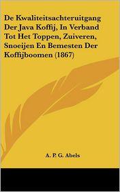 De Kwaliteitsachteruitgang Der Java Koffij, In Verband Tot Het Toppen, Zuiveren, Snoeijen En Bemesten Der Koffijboomen (1867) - A.P.G. Abels