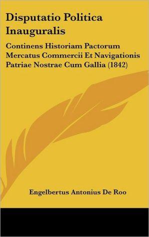 Disputatio Politica Inauguralis: Continens Historiam Pactorum Mercatus Commercii Et Navigationis Patriae Nostrae Cum Gallia (1842) - Engelbertus Antonius De Roo