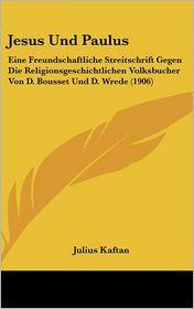 Jesus Und Paulus: Eine Freundschaftliche Streitschrift Gegen Die Religionsgeschichtlichen Volksbucher Von D. Bousset Und D. Wrede (1906) - Julius Kaftan