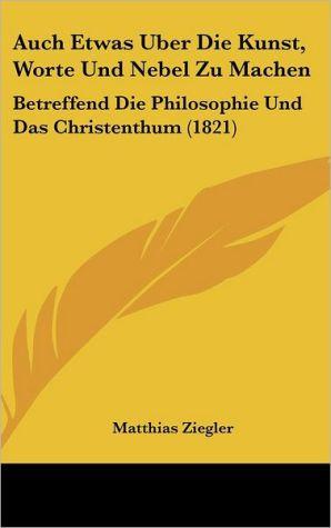 Auch Etwas Uber Die Kunst, Worte Und Nebel Zu Machen: Betreffend Die Philosophie Und Das Christenthum (1821)