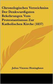 Chronologisches Verzeichniss Der Denkwurdigsten Bekehrungen Vom Protestantismus Zur Katholischen Kirche (1837) - Julius Vinzenz Honinghaus