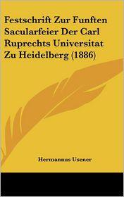 Festschrift Zur Funften Sacularfeier Der Carl Ruprechts Universitat Zu Heidelberg (1886) - Hermannus Usener (Editor)