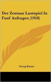 Der Zentaur Lustspiel In Funf Aufzugen (1918) - Georg Kaiser
