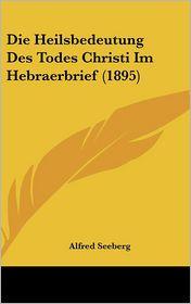 Die Heilsbedeutung Des Todes Christi Im Hebraerbrief (1895) - Alfred Seeberg