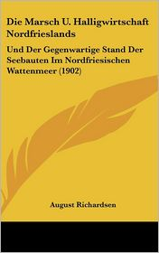 Die Marsch U. Halligwirtschaft Nordfrieslands: Und Der Gegenwartige Stand Der Seebauten Im Nordfriesischen Wattenmeer (1902) - August Richardsen