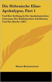 Die Hebraische Elias-Apokalypse, Part 1: Und Ihre Stellung In Der Apokalyptischen Litteratur Des Rabbinischen Schrifttums Und Der Kirche (1897) - Moses Buttenwieser