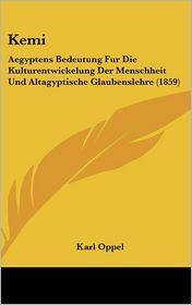 Kemi: Aegyptens Bedeutung Fur Die Kulturentwickelung Der Menschheit Und Altagyptische Glaubenslehre (1859) - Karl Oppel