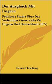 Der Ausgleich Mit Ungarn: Politische Studie Uber Das Verhaltniss Osterreichs Zu Ungarn Und Deutschland (1877) - Heinrich Friedjung