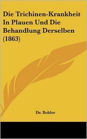Die Trichinen-Krankheit In Plauen Und Die Behandlung Derselben (1863) - Dr. Bohler