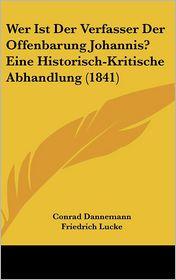 Wer Ist Der Verfasser Der Offenbarung Johannis? Eine Historisch-Kritische Abhandlung (1841) - Conrad Dannemann, Friedrich Lucke