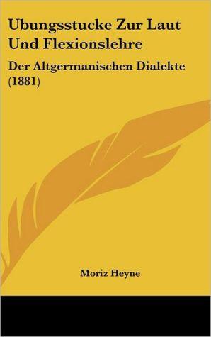 Ubungsstucke Zur Laut Und Flexionslehre: Der Altgermanischen Dialekte (1881) - Moriz Heyne