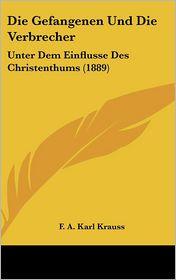 Die Gefangenen Und Die Verbrecher: Unter Dem Einflusse Des Christenthums (1889) - F.A. Karl Krauss