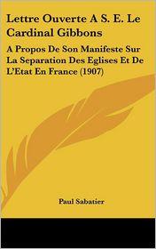 Lettre Ouverte A S.E. Le Cardinal Gibbons: A Propos De Son Manifeste Sur La Separation Des Eglises Et De L'Etat En France (1907) - Paul Sabatier