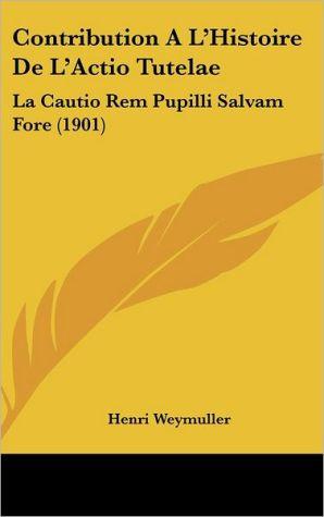 Contribution A L'Histoire De L'Actio Tutelae: La Cautio Rem Pupilli Salvam Fore (1901) - Henri Weymuller