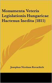 Monumenta Veteris Legislationis Hungaricae Hactenus Inedita (1815) - Josephus Nicolaus Kovachich