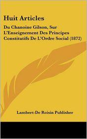 Huit Articles: Du Chanoine Gilson, Sur L'Enseignement Des Principes Constitutifs De L'Ordre Social (1872) - Lambert-De Roisin Publisher