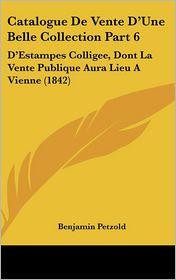 Catalogue De Vente D'Une Belle Collection Part 6: D'Estampes Colligee, Dont La Vente Publique Aura Lieu A Vienne (1842) - Benjamin Petzold