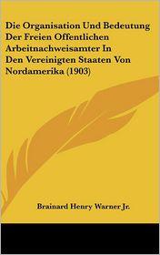 Die Organisation Und Bedeutung Der Freien Offentlichen Arbeitnachweisamter in Den Vereinigten Staaten Von Nordamerika (1903)