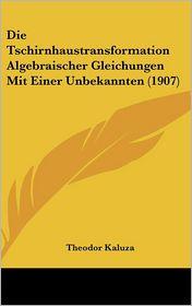 Die Tschirnhaustransformation Algebraischer Gleichungen Mit Einer Unbekannten (1907) - Theodor Kaluza