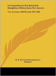 Correspondenzen Des Kaiserlich-Koniglichen Ministeriums Des Aussern: Vom November 1866 Bis Ende 1867 (1868) - K.K. Hof Und Staatsdruckerei Publisher (Editor)