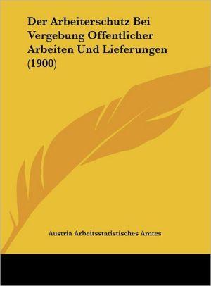 Der Arbeiterschutz Bei Vergebung Offentlicher Arbeiten Und Lieferungen (1900) - Austria Arbeitsstatistisches Amtes
