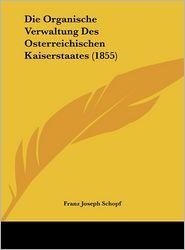 Die Organische Verwaltung Des Osterreichischen Kaiserstaates (1855) - Franz Joseph Schopf