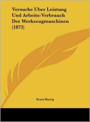 Versuche Uber Leistung Und Arbeits-Verbrauch Der Werkzeugmaschinen (1873) - Ernst Hartig