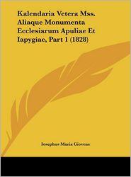 Kalendaria Vetera Mss. Aliaque Monumenta Ecclesiarum Apuliae Et Iapygiae, Part 1 (1828) - Iosephus Maria Giovene