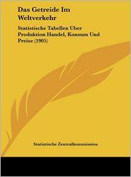 Das Getreide Im Weltverkehr: Statistische Tabellen Uber Produktion Handel, Konsum Und Preise (1905) - Statistische Zentralkommission