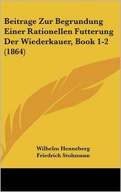 Beitrage Zur Begrundung Einer Rationellen Futterung Der Wiederkauer, Book 1-2 (1864) - Wilhelm Henneberg, Friedrich Stohmann